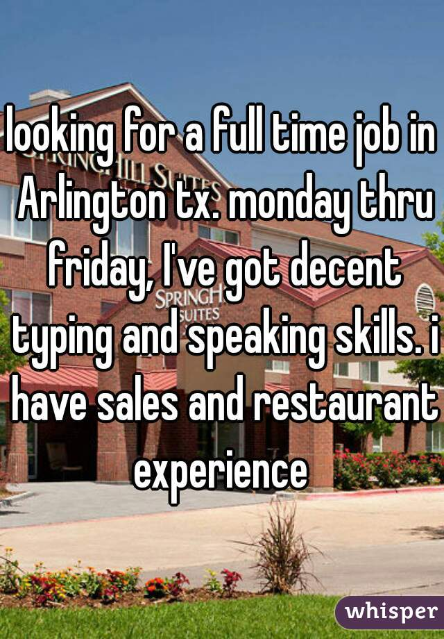 looking for a full time job in Arlington tx. monday thru friday, I've got decent typing and speaking skills. i have sales and restaurant experience