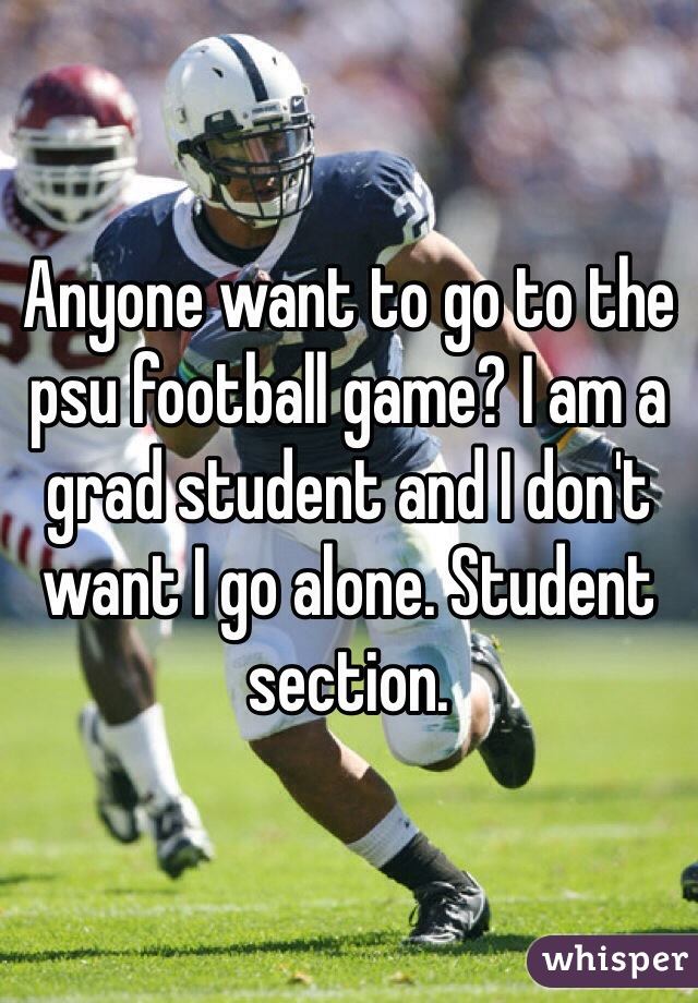 Anyone want to go to the psu football game? I am a grad student and I don't want I go alone. Student section.