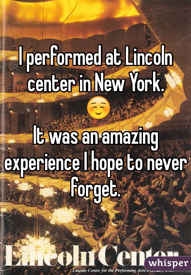 I performed at Lincoln center in New York.  ☺️ It was an amazing experience I hope to never forget.