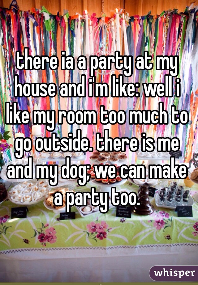 there ia a party at my house and i'm like: well i like my room too much to go outside. there is me and my dog; we can make a party too.