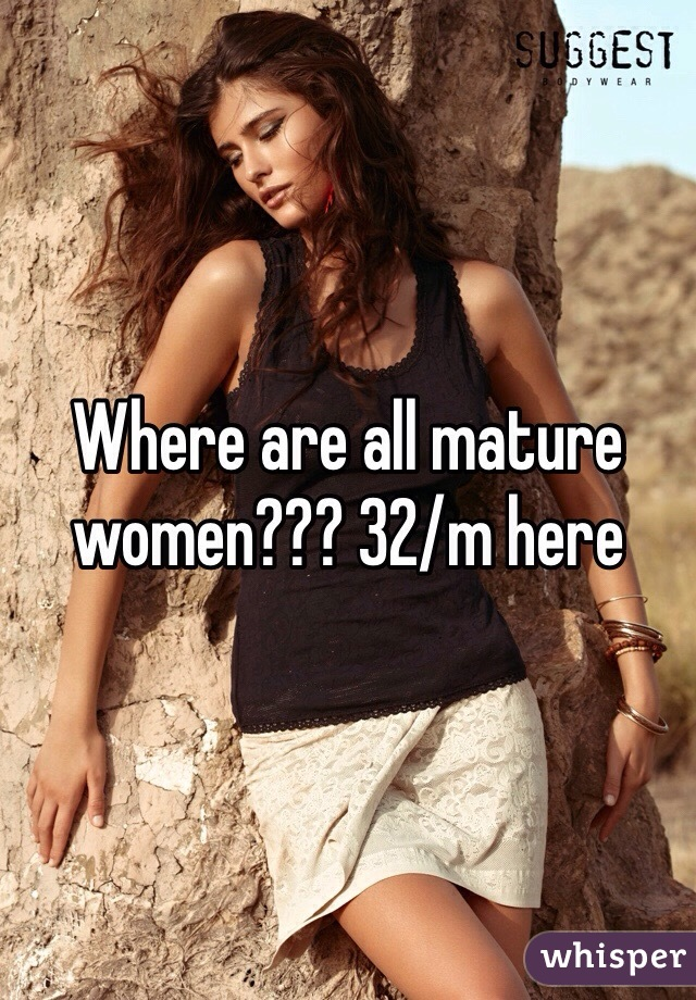 Where are all mature women??? 32/m here
