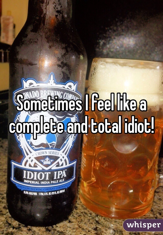 Sometimes I feel like a complete and total idiot!