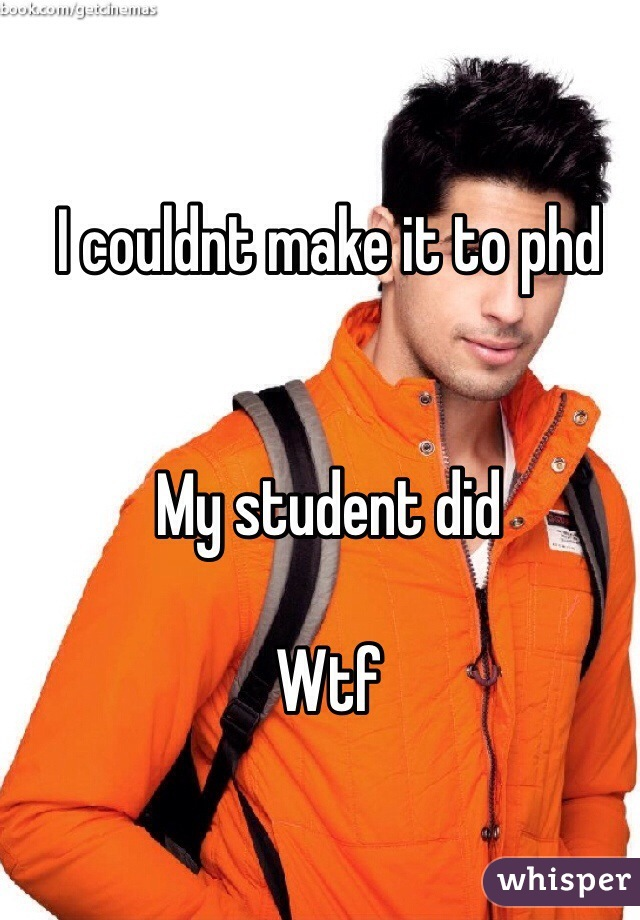 I couldnt make it to phd   My student did  Wtf