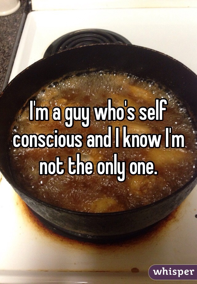 I'm a guy who's self conscious and I know I'm not the only one.