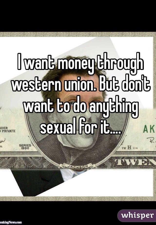 I want money through western union. But don't want to do anything sexual for it....