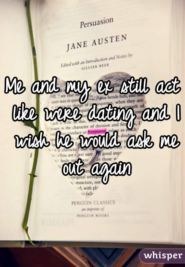 Me and my ex still act like were dating and I wish he would ask me out again