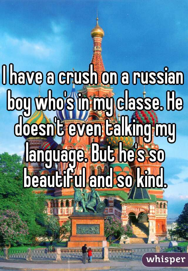 I have a crush on a russian boy who's in my classe. He doesn't even talking my language. But he's so beautiful and so kind.