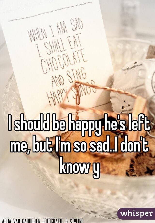 I should be happy he's left me, but I'm so sad..I don't know y