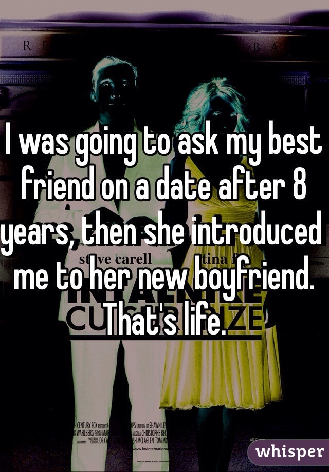 I was going to ask my best friend on a date after 8 years, then she introduced me to her new boyfriend. That's life.