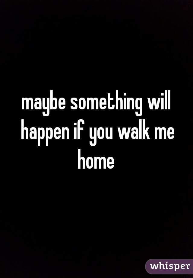 maybe something will happen if you walk me home