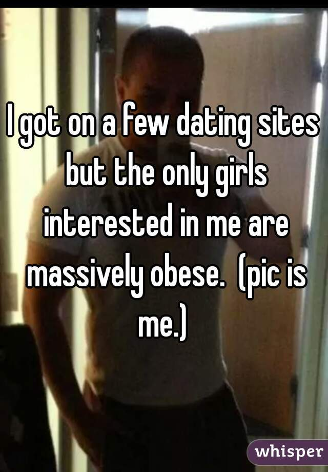I got on a few dating sites but the only girls interested in me are massively obese.  (pic is me.)