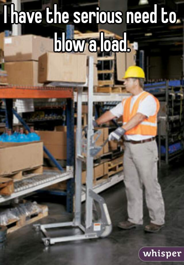 I have the serious need to blow a load.