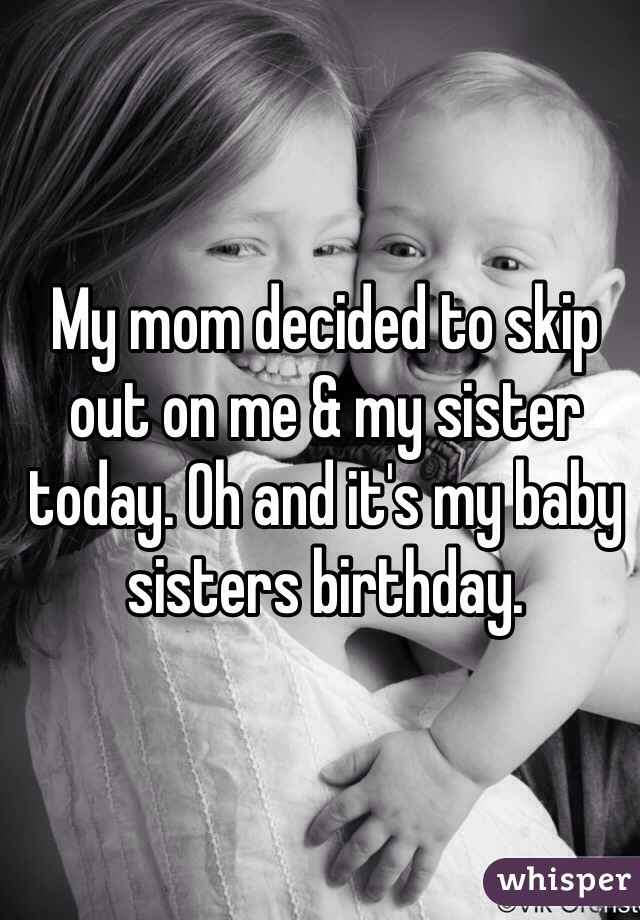 My mom decided to skip out on me & my sister today. Oh and it's my baby sisters birthday.