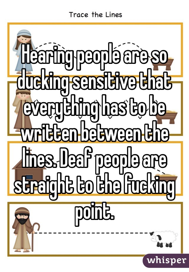 Hearing people are so ducking sensitive that everything has to be written between the lines. Deaf people are straight to the fucking point.