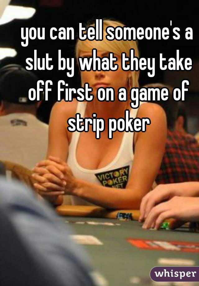 you can tell someone's a slut by what they take off first on a game of strip poker