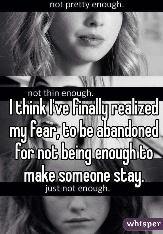 I think I've finally realized my fear, to be abandoned for not being enough to make someone stay.