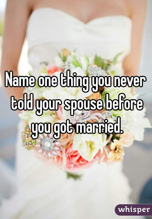 Name one thing you never told your spouse before you got married.