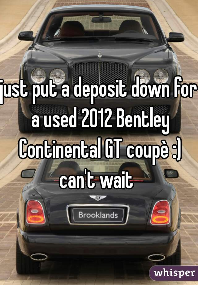 just put a deposit down for a used 2012 Bentley Continental GT coupè :) can't wait