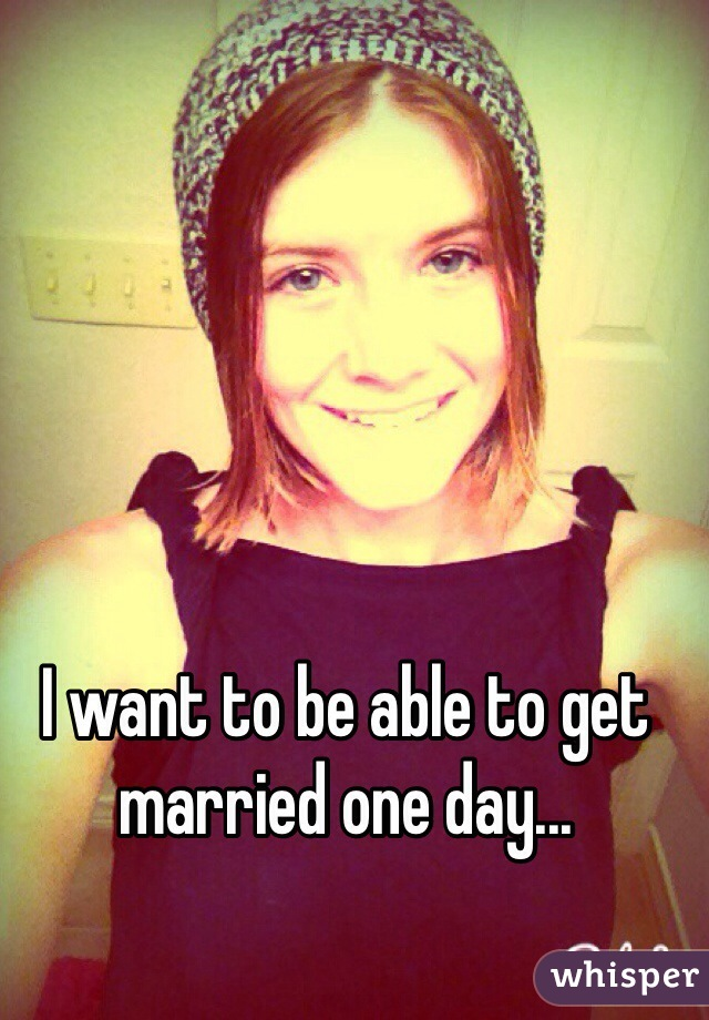 I want to be able to get married one day...