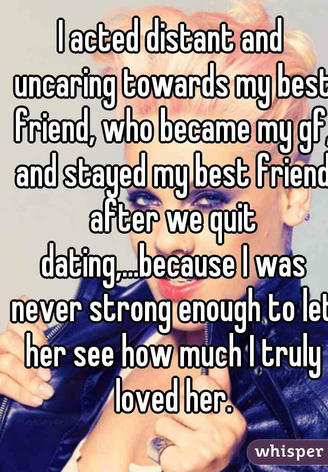 I acted distant and uncaring towards my best friend, who became my gf, and stayed my best friend after we quit dating,...because I was never strong enough to let her see how much I truly loved her.