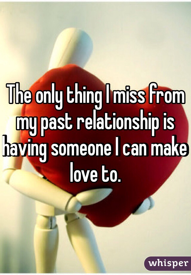The only thing I miss from my past relationship is having someone I can make love to.