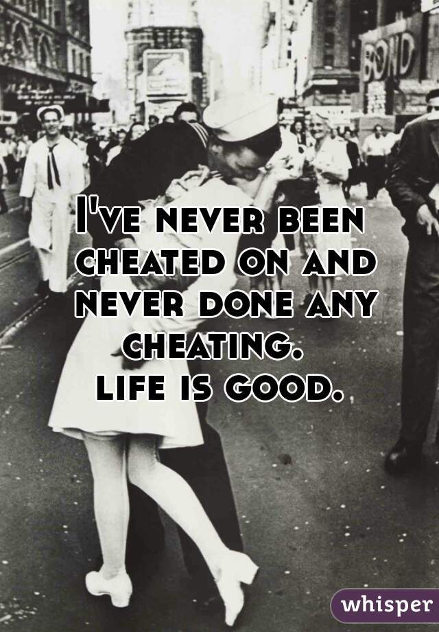 I've never been cheated on and never done any cheating.   life is good.