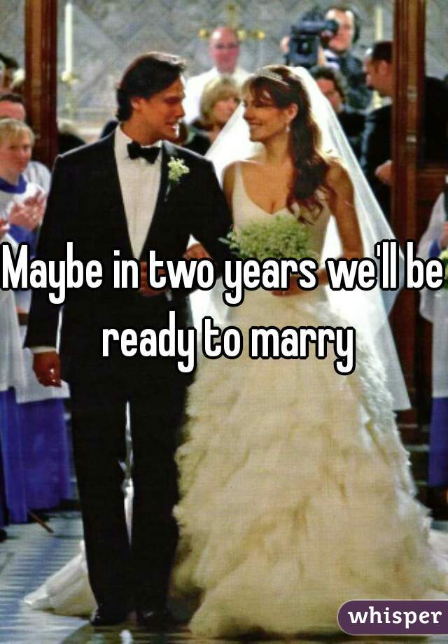 Maybe in two years we'll be ready to marry
