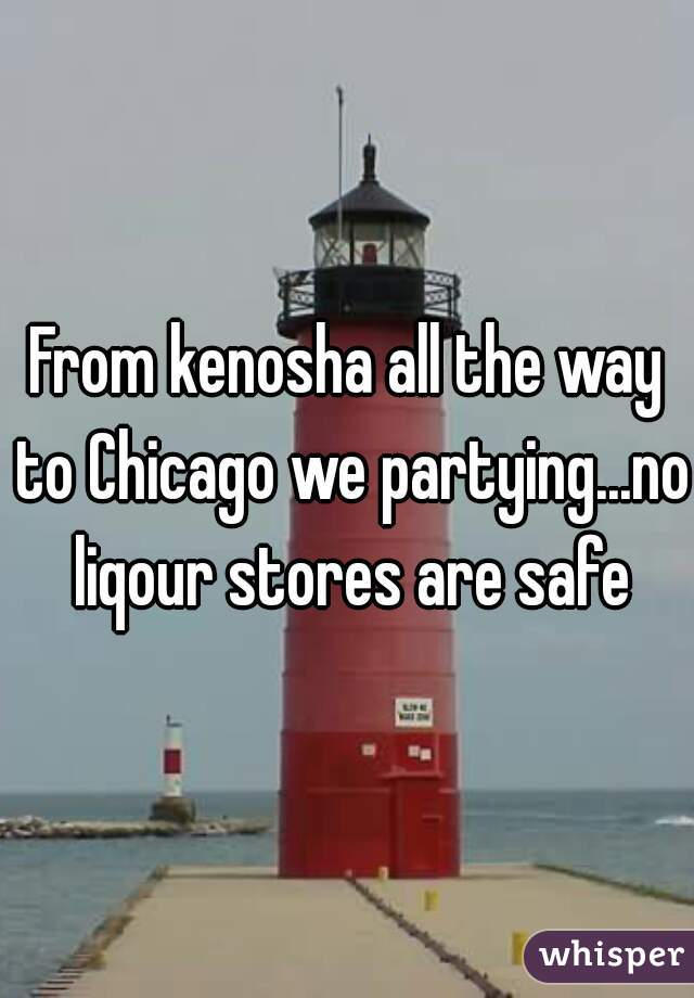 From kenosha all the way to Chicago we partying...no liqour stores are safe