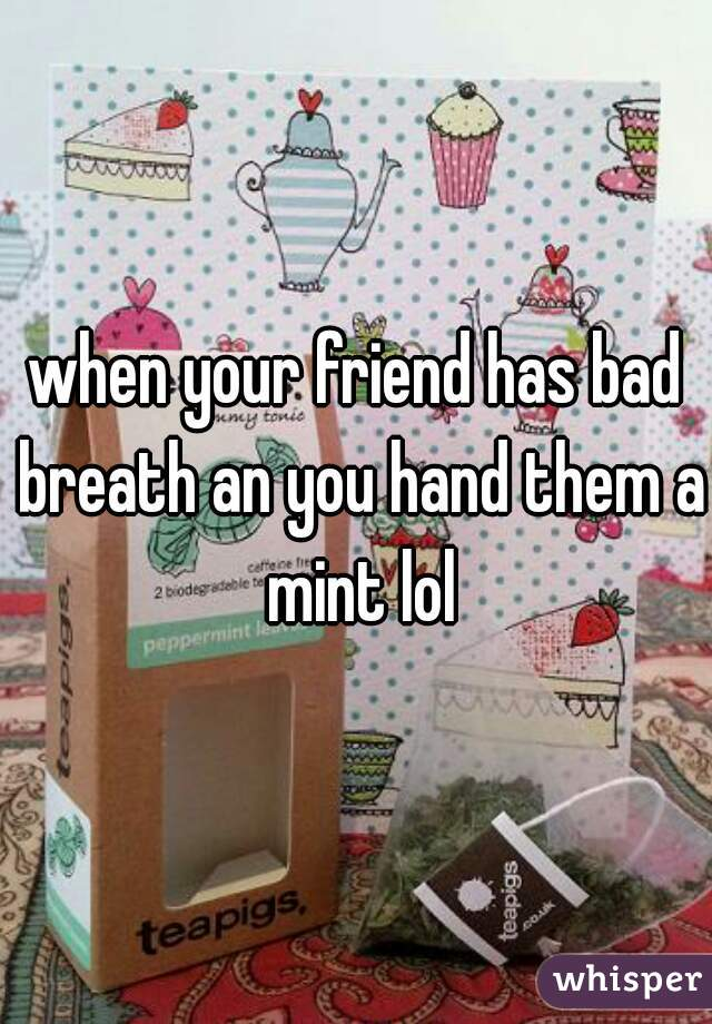 when your friend has bad breath an you hand them a mint lol