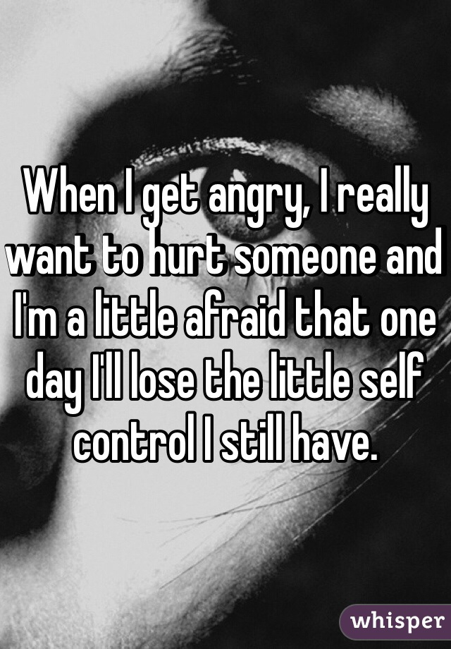 When I get angry, I really want to hurt someone and I'm a little afraid that one day I'll lose the little self control I still have.