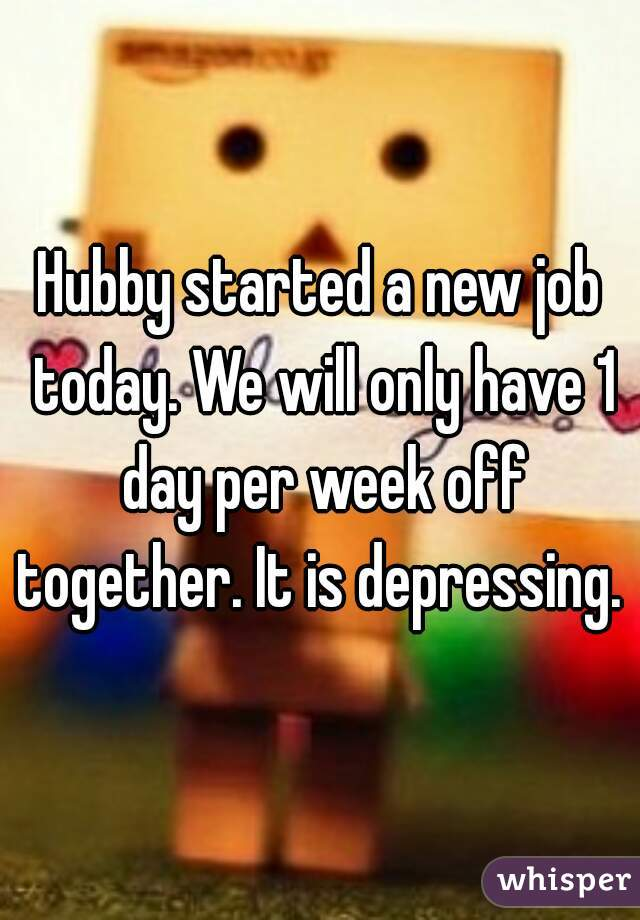 Hubby started a new job today. We will only have 1 day per week off together. It is depressing.