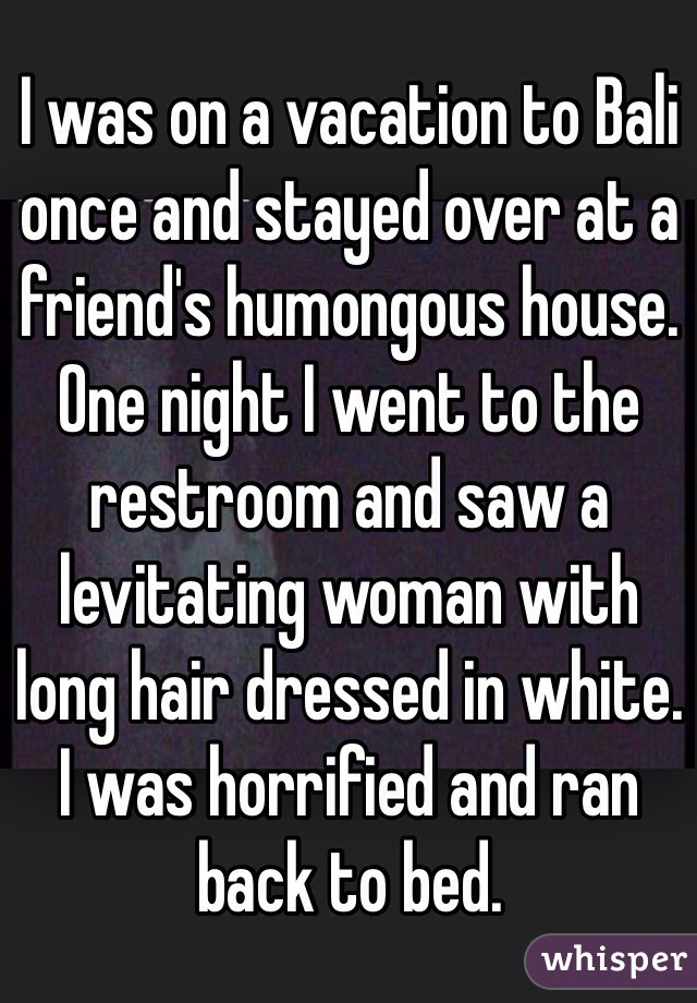 I was on a vacation to Bali once and stayed over at a friend's humongous house. One night I went to the restroom and saw a levitating woman with long hair dressed in white. I was horrified and ran back to bed.