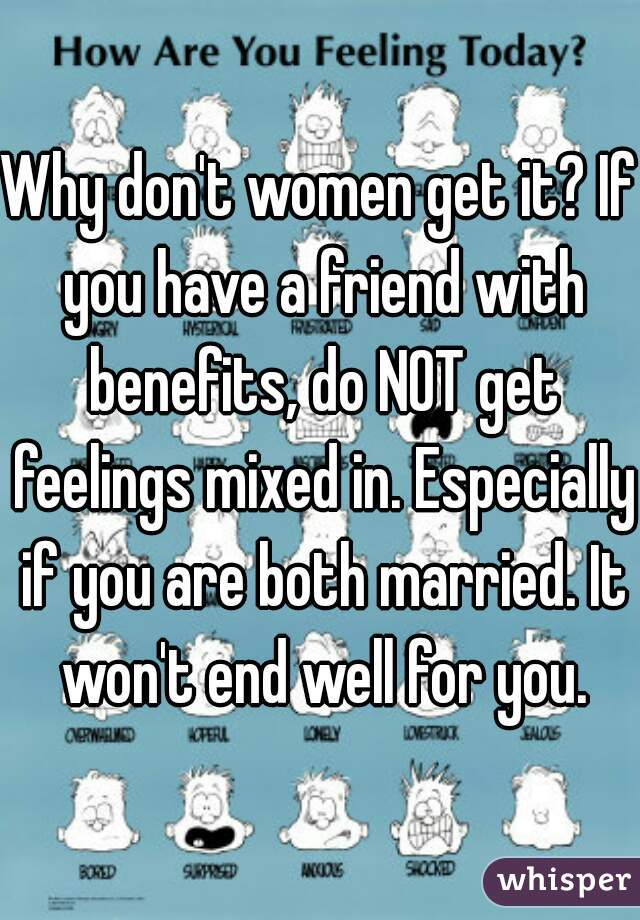 Why don't women get it? If you have a friend with benefits, do NOT get feelings mixed in. Especially if you are both married. It won't end well for you.