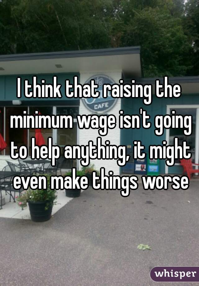I think that raising the minimum wage isn't going to help anything, it might even make things worse