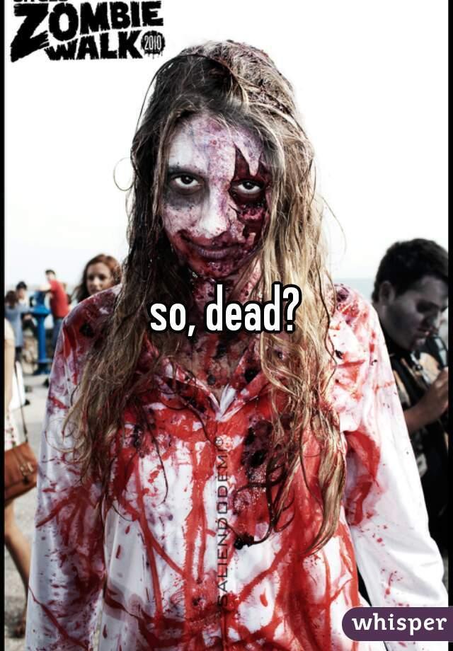 so, dead?