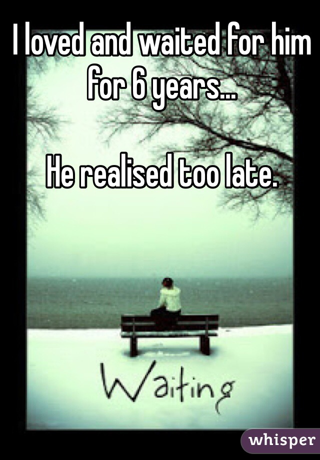 I loved and waited for him for 6 years...   He realised too late.