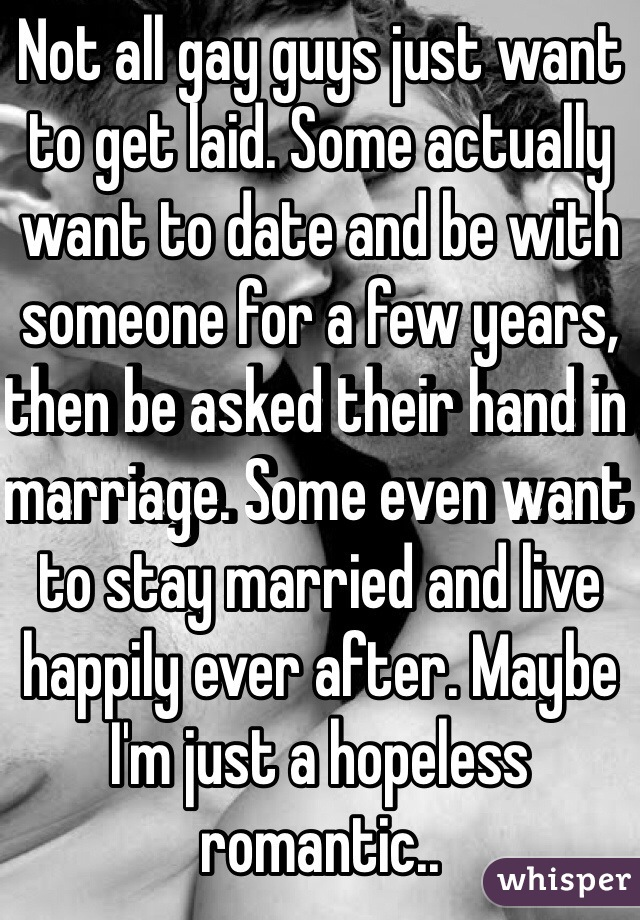 Not all gay guys just want to get laid. Some actually want to date and be with someone for a few years, then be asked their hand in marriage. Some even want to stay married and live happily ever after. Maybe I'm just a hopeless romantic..