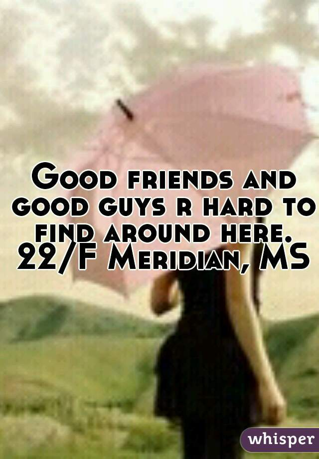 Good friends and good guys r hard to find around here. 22/F Meridian, MS