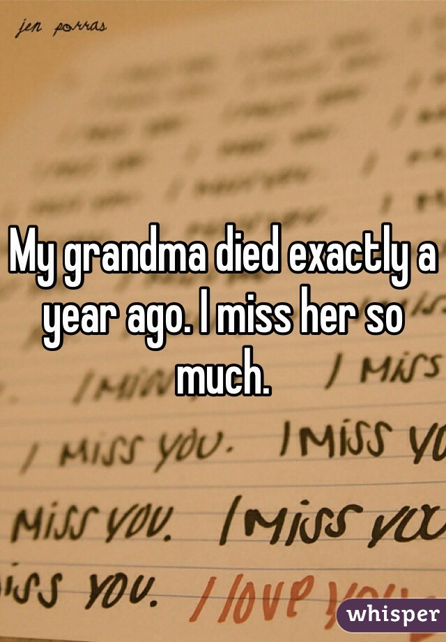 My grandma died exactly a year ago. I miss her so much.