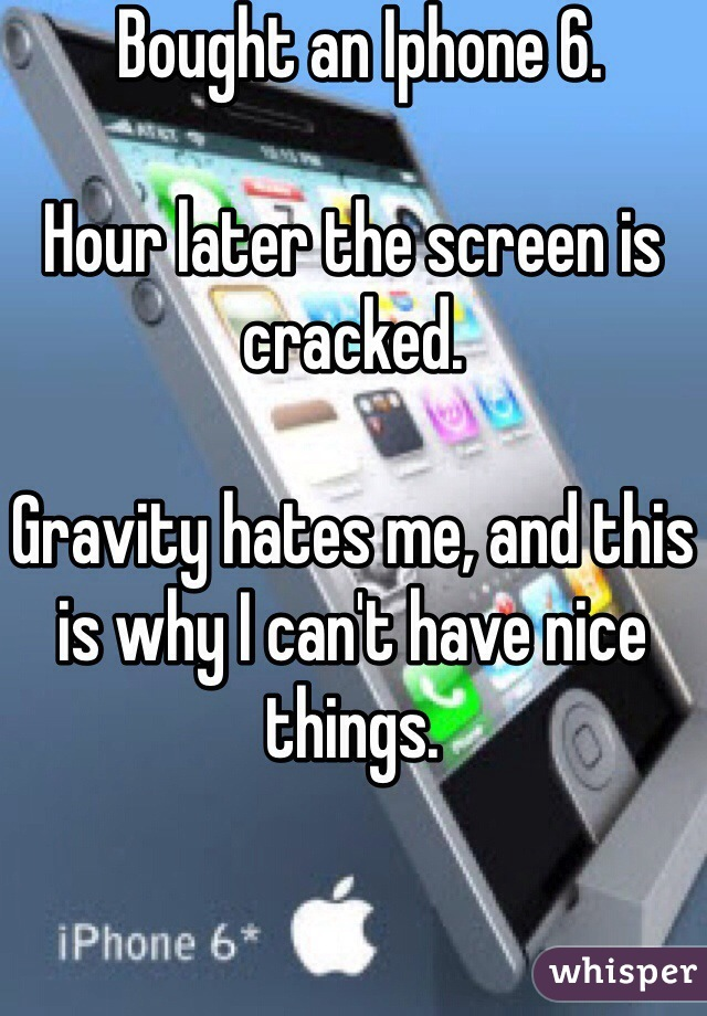 Bought an Iphone 6.  Hour later the screen is cracked.   Gravity hates me, and this is why I can't have nice things.