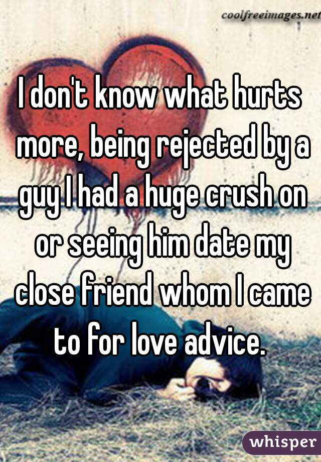 I don't know what hurts more, being rejected by a guy I had a huge crush on or seeing him date my close friend whom I came to for love advice.