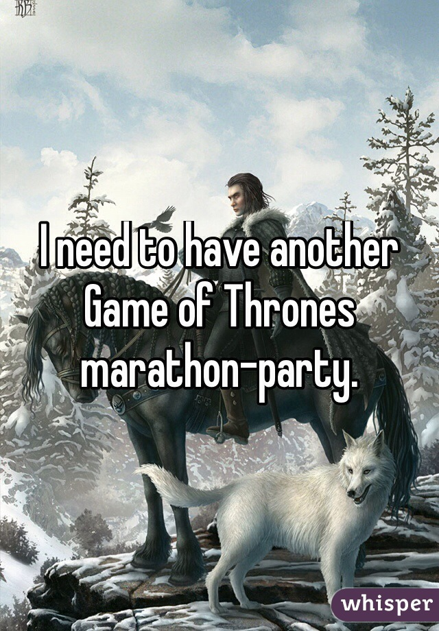 I need to have another Game of Thrones marathon-party.