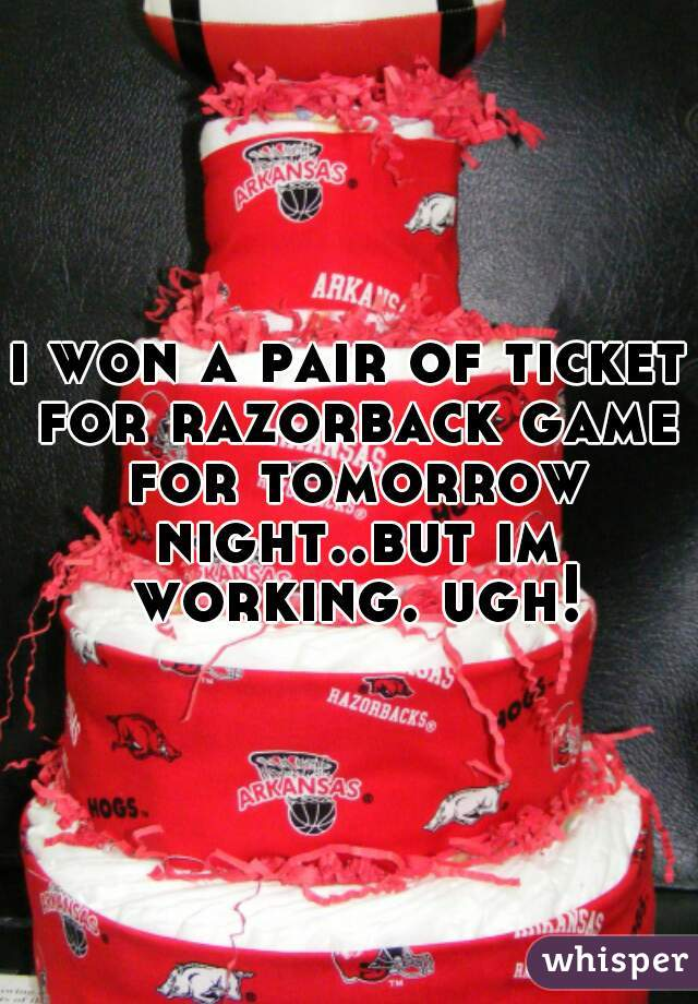 i won a pair of ticket for razorback game for tomorrow night..but im working. ugh!