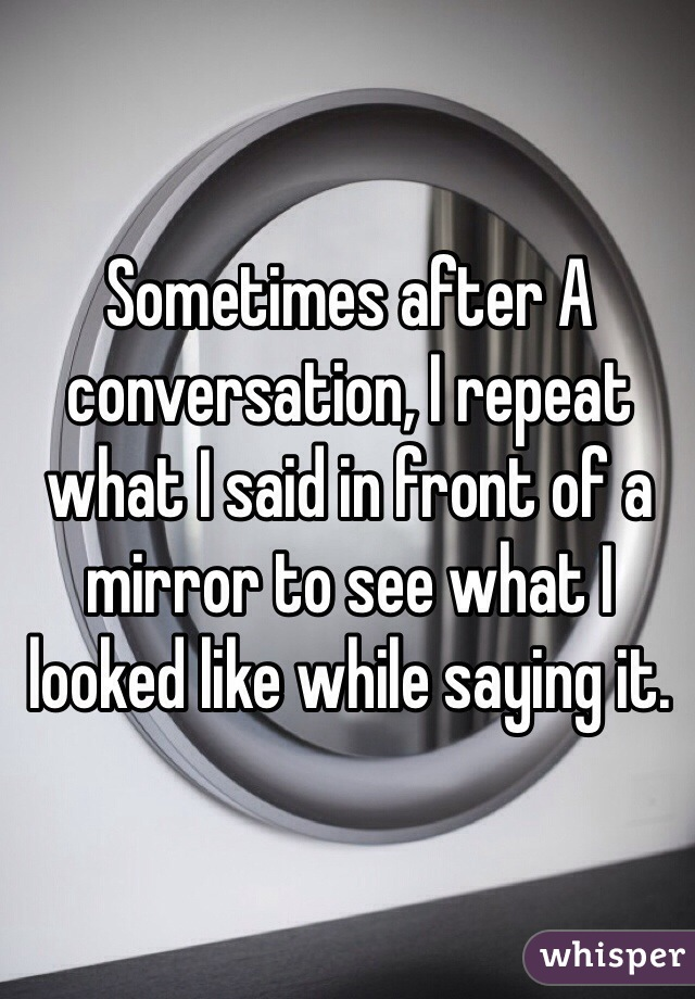 Sometimes after A conversation, I repeat what I said in front of a mirror to see what I looked like while saying it.