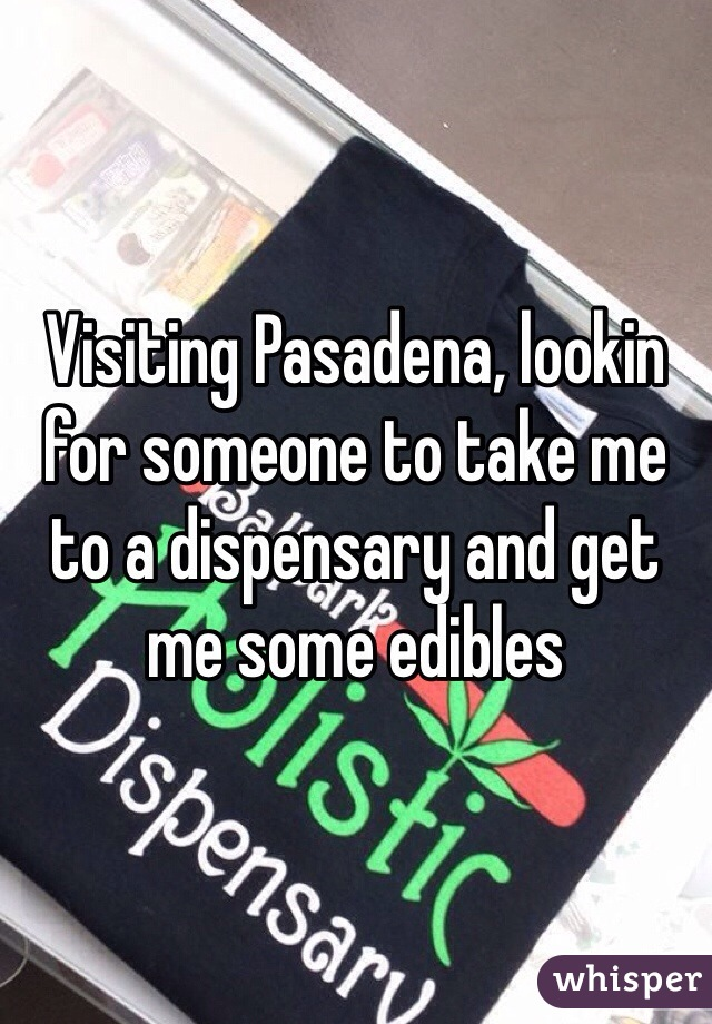 Visiting Pasadena, lookin for someone to take me to a dispensary and get me some edibles
