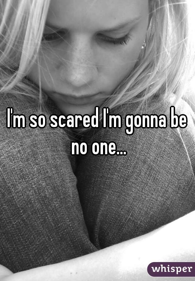 I'm so scared I'm gonna be no one...