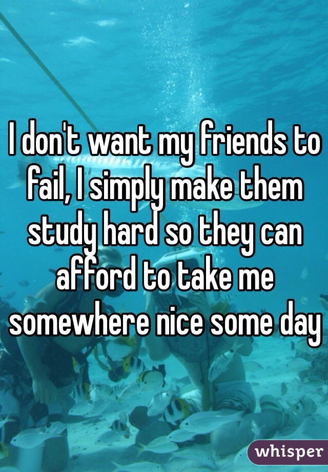 I don't want my friends to fail, I simply make them study hard so they can afford to take me somewhere nice some day