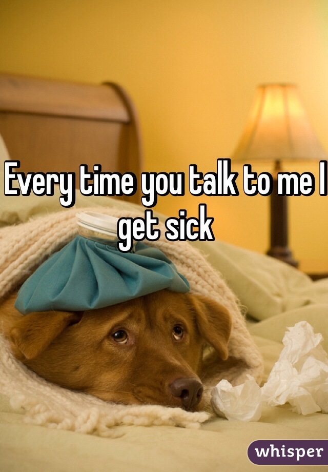 Every time you talk to me I get sick