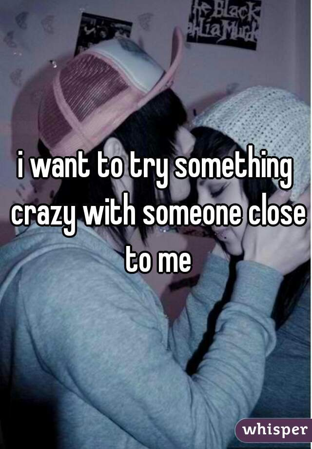 i want to try something crazy with someone close to me