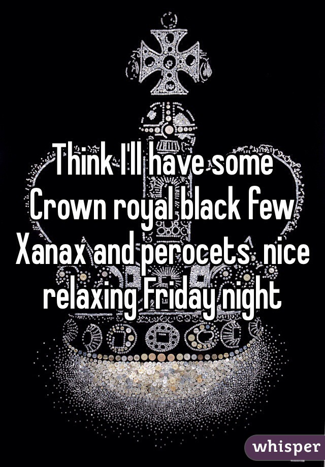 Think I'll have some Crown royal black few Xanax and perocets  nice relaxing Friday night